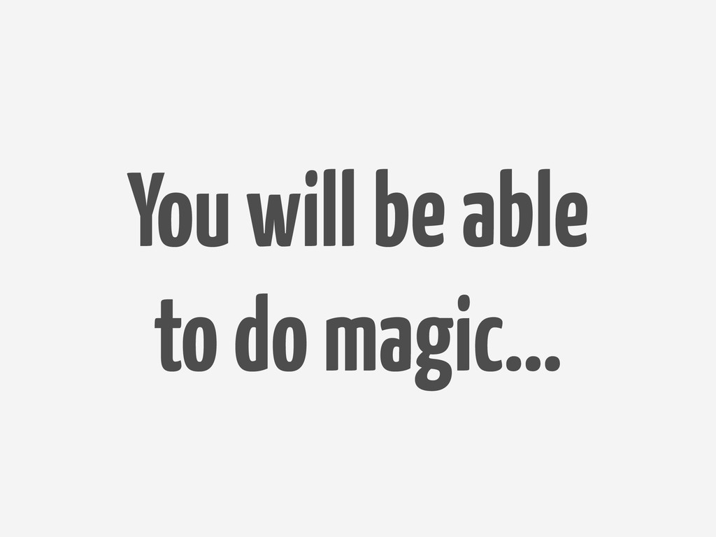 You will be able to do magic…