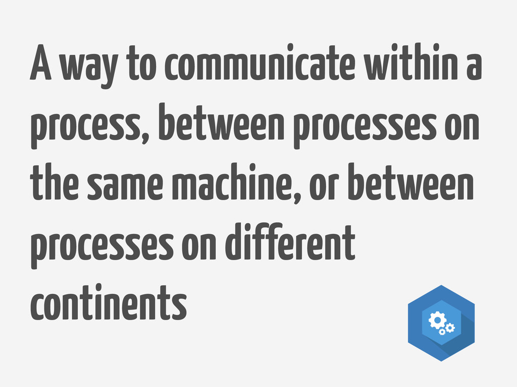 A way to communicate within a process, between ...