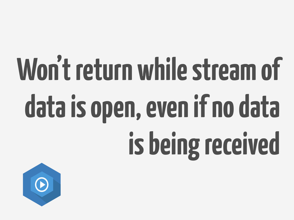 Won't return while stream of data is open, even...