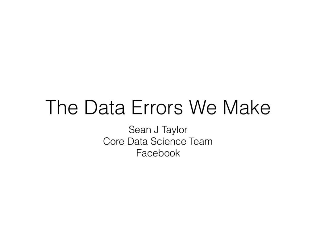 The Data Errors We Make Sean J Taylor Core Data...