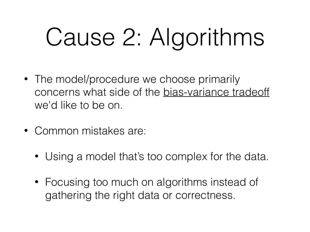 Cause 2: Algorithms • The model/procedure we ch...