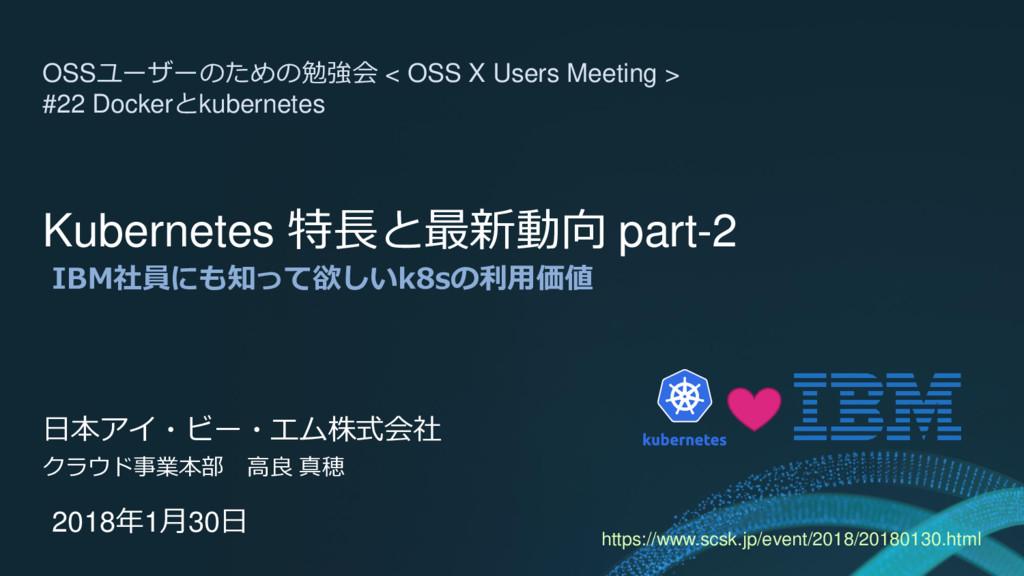 Kubernetes 特長と最新動向 part-2 IBM社員にも知って欲しいk8sの利用価値...