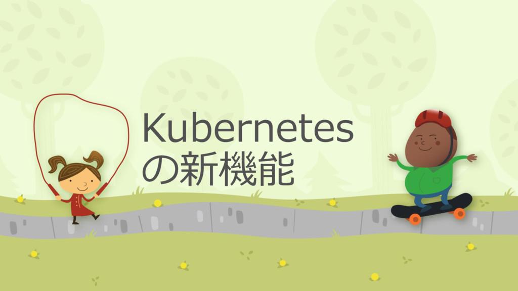 Kubernetes の新機能