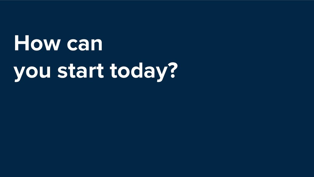 How can you start today?