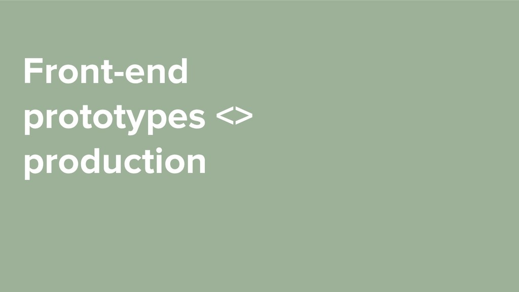 Front-end prototypes <> production