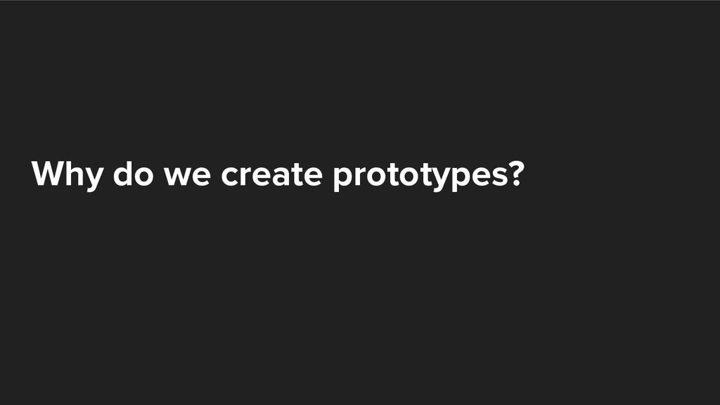Why do we create prototypes?