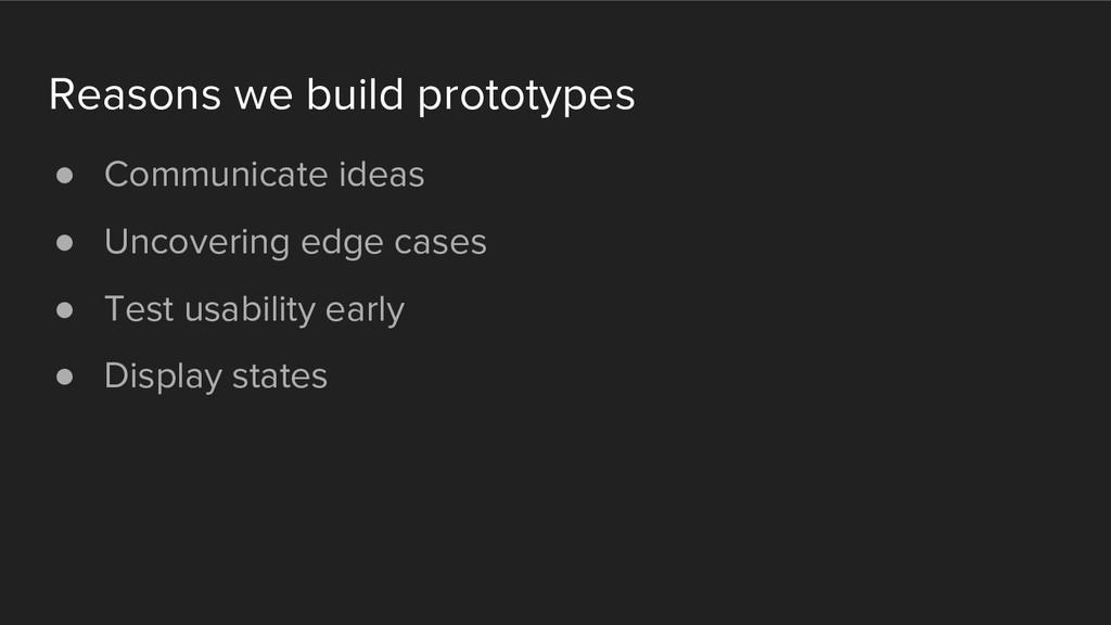 Reasons we build prototypes ● Communicate ideas...