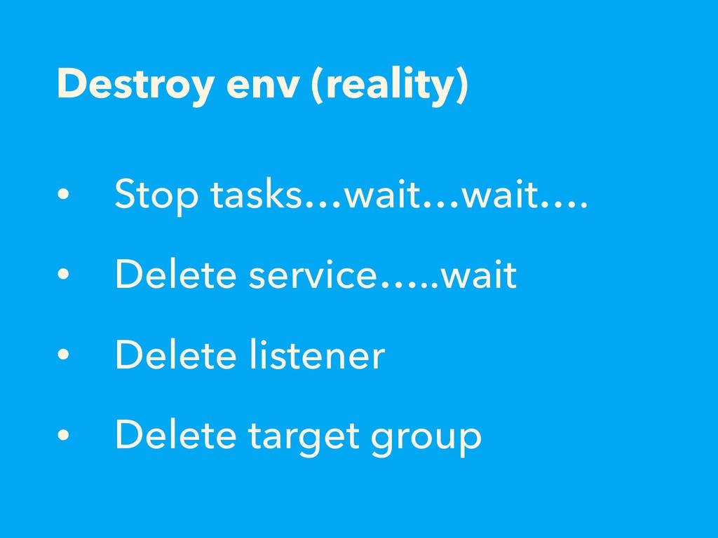Destroy env (reality) • Stop tasks…wait…wait…. ...