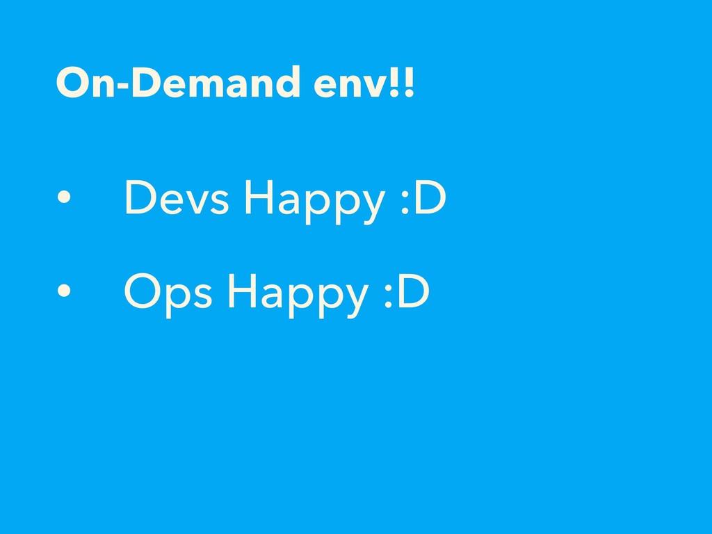 On-Demand env!! • Devs Happy :D • Ops Happy :D