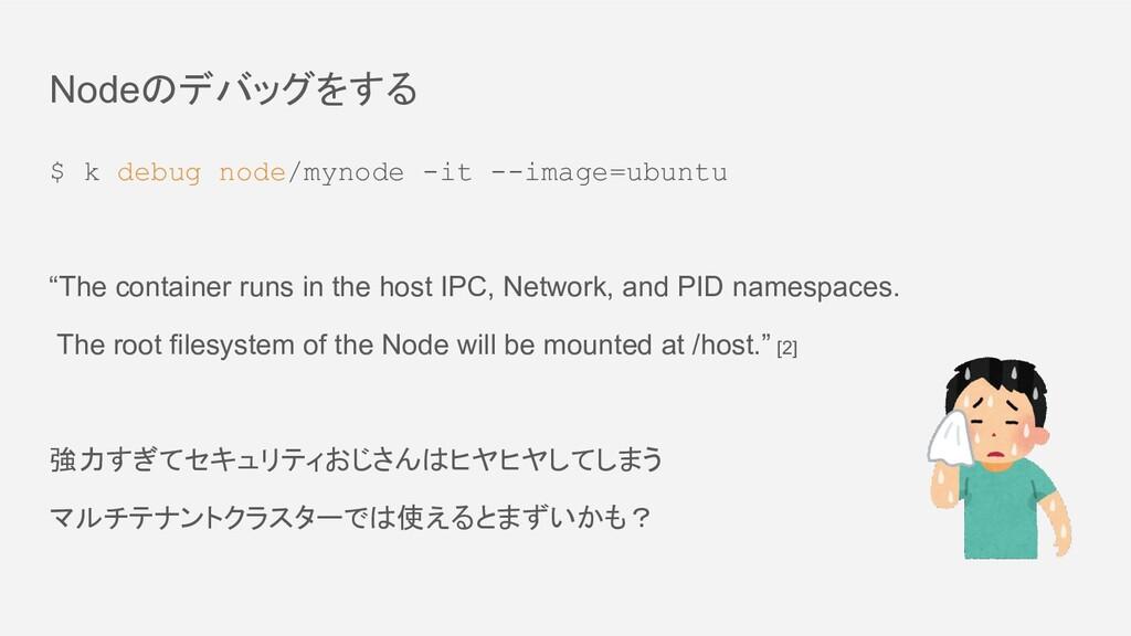 Nodeのデバッグをする $ k debug node/mynode -it --image=...