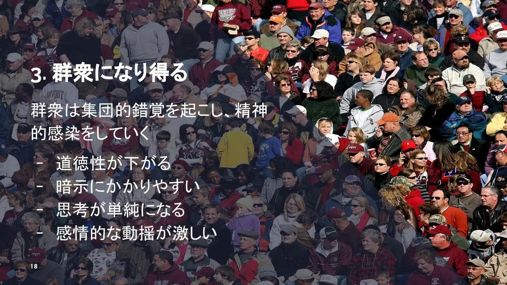 3. 群衆になり得る 群衆は集団的錯覚を起こし、精神 的感染をしていく ╺ 道徳性が下がる ╺...