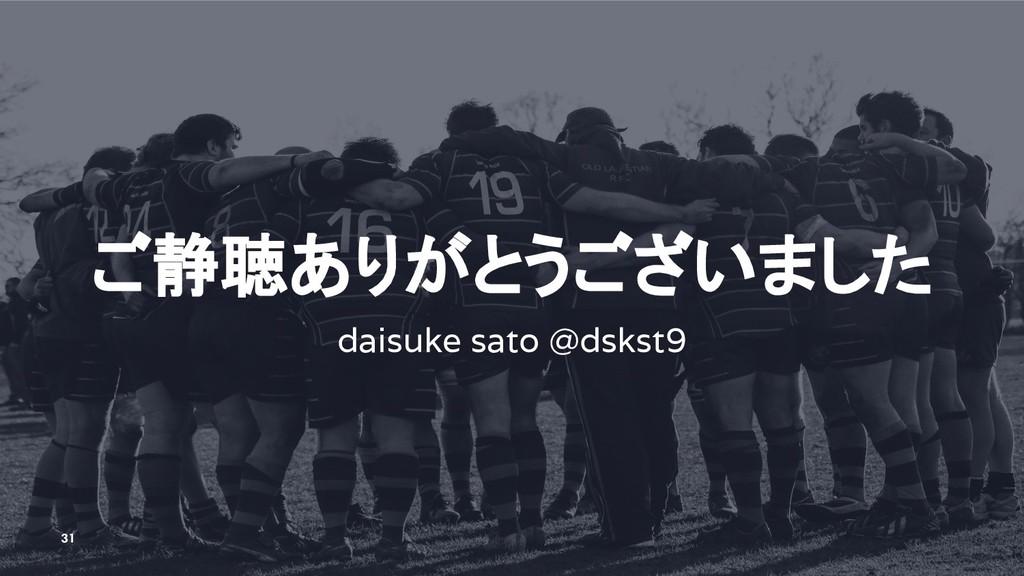 ご静聴ありがとうございました daisuke sato @dskst9 31