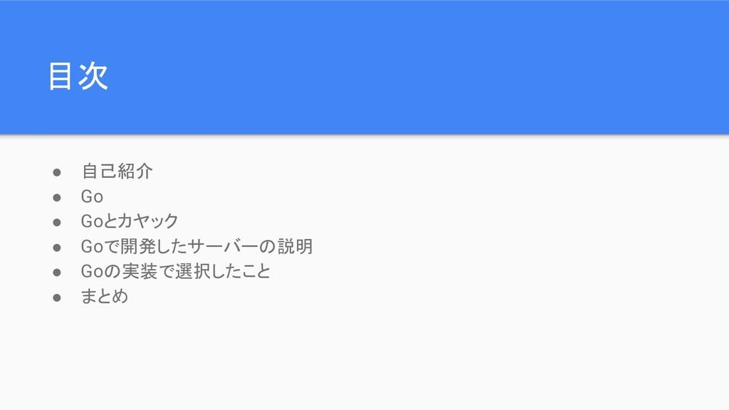 目次 ● 自己紹介 ● Go ● Goとカヤック ● Goで開発したサーバーの説明 ● Goの...