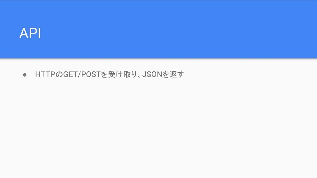 API ● HTTPのGET/POSTを受け取り、JSONを返す