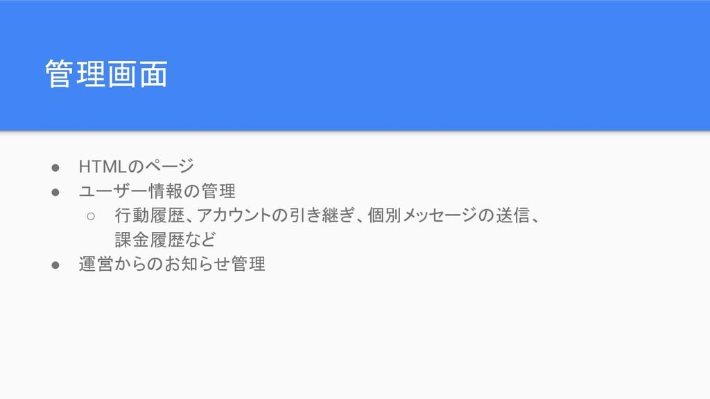 管理画面 ● HTMLのページ ● ユーザー情報の管理 ○ 行動履歴、アカウントの引き継ぎ、個...