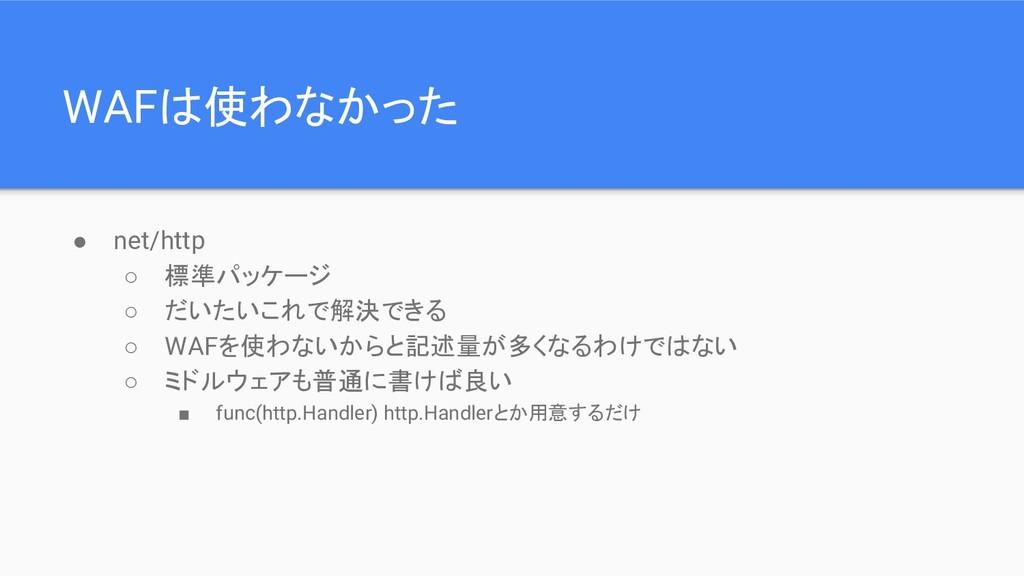 WAFは使わなかった ● net/http ○ 標準パッケージ ○ だいたいこれで解決できる ...