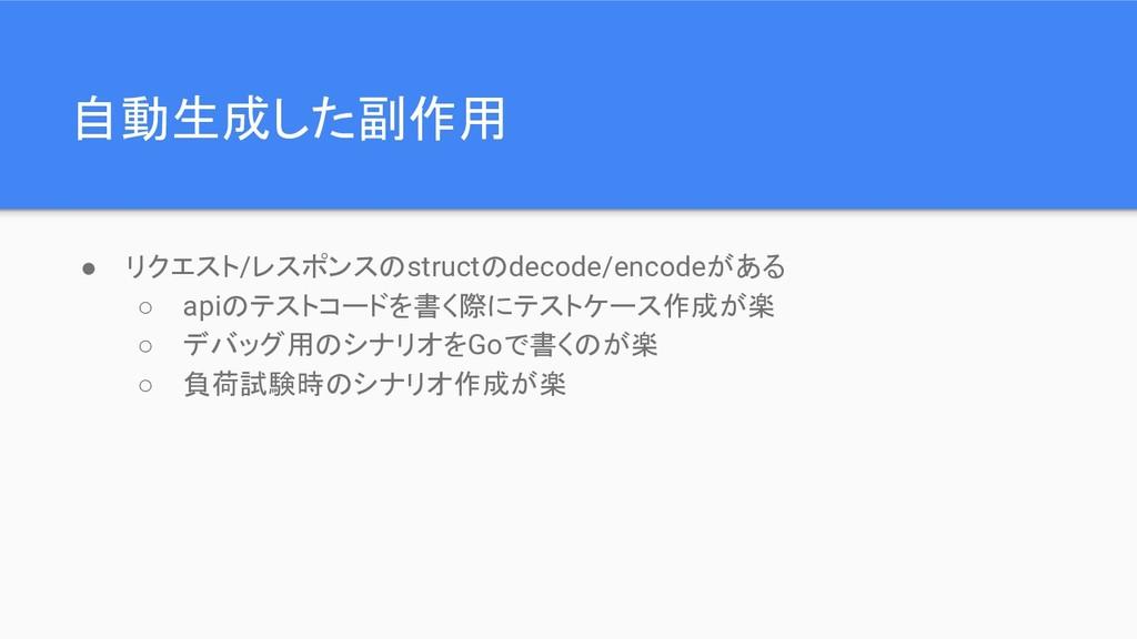 自動生成した副作用 ● リクエスト/レスポンスのstructのdecode/encodeがある...
