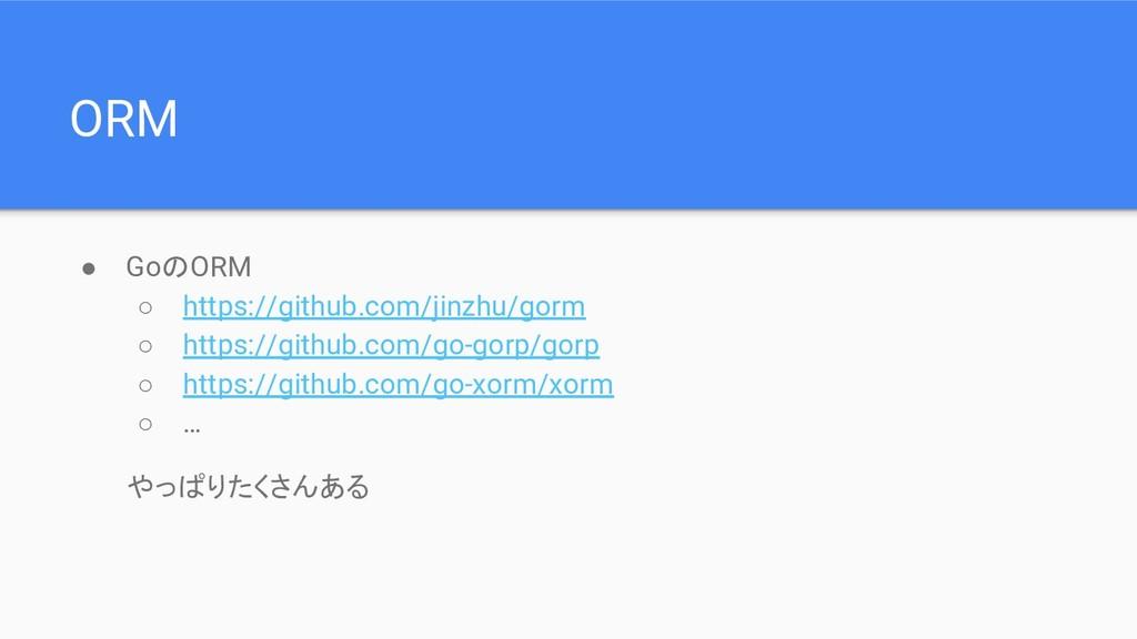 ORM ● GoのORM ○ https://github.com/jinzhu/gorm ○...