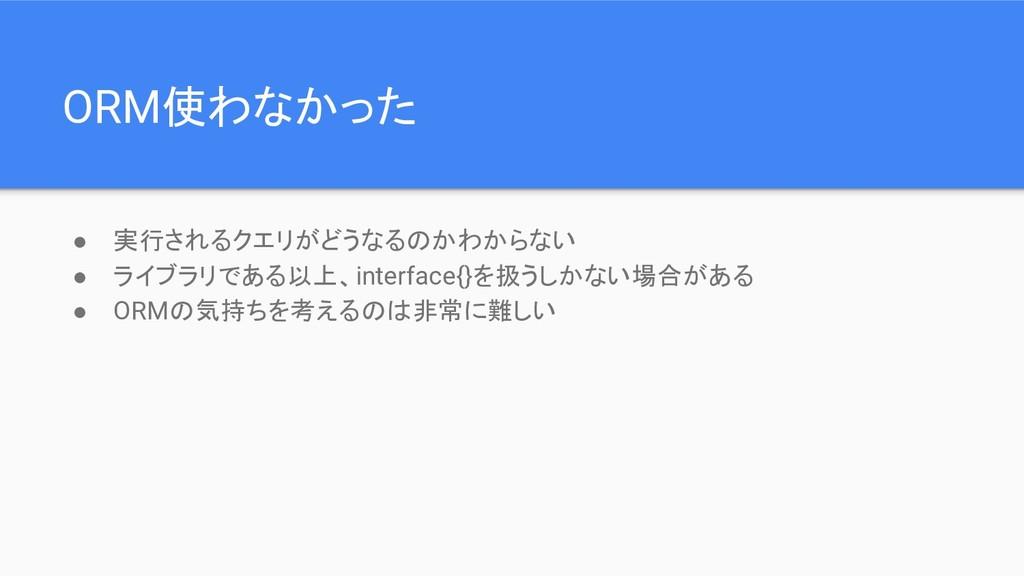 ORM使わなかった ● 実行されるクエリがどうなるのかわからない ● ライブラリである以上、i...