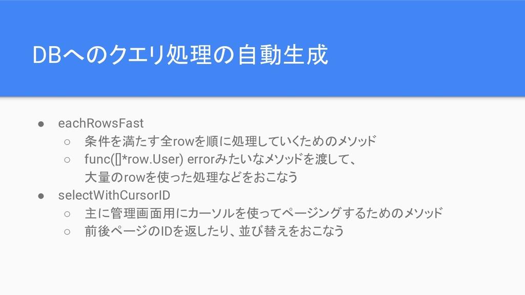 DBへのクエリ処理の自動生成 ● eachRowsFast ○ 条件を満たす全rowを順に処理...