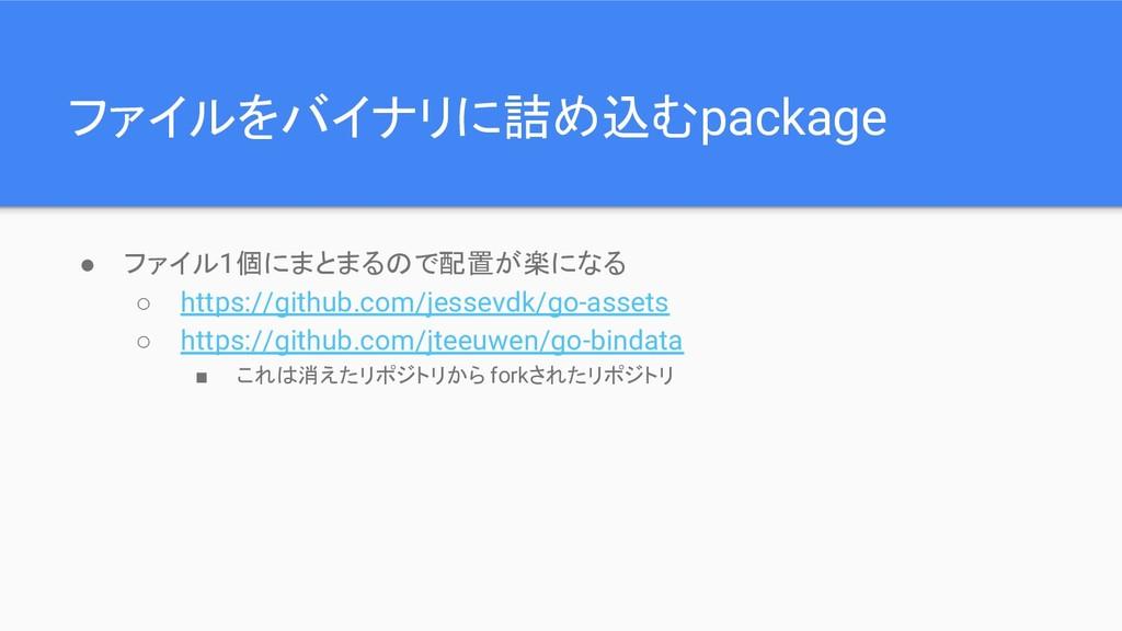 ファイルをバイナリに詰め込むpackage ● ファイル1個にまとまるので配置が楽になる ○ ...