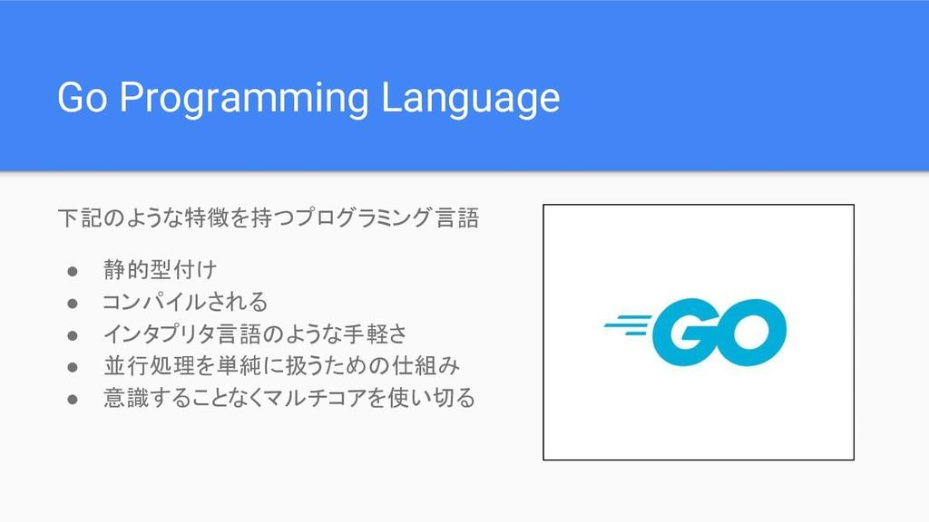 Go Programming Language 下記のような特徴を持つプログラミング言語 ● ...
