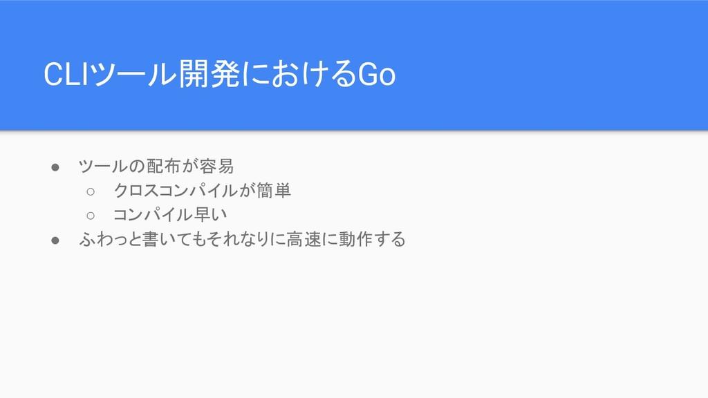 CLIツール開発におけるGo ● ツールの配布が容易 ○ クロスコンパイルが簡単 ○ コンパイ...