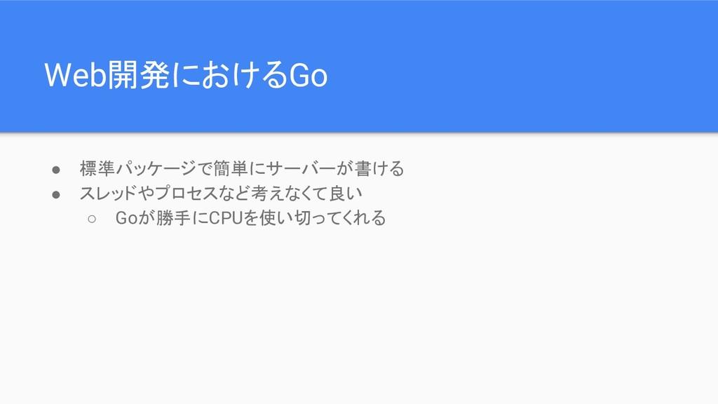 Web開発におけるGo ● 標準パッケージで簡単にサーバーが書ける ● スレッドやプロセスなど...