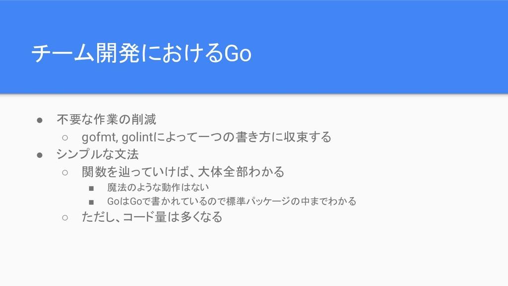 チーム開発におけるGo ● 不要な作業の削減 ○ gofmt, golintによって一つの書き...