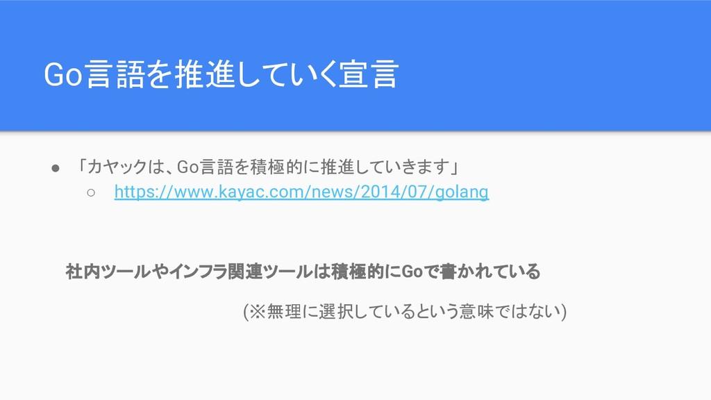 Go言語を推進していく宣言 ● 「カヤックは、Go言語を積極的に推進していきます」 ○ htt...