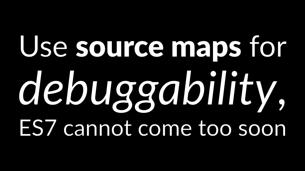 Use source maps for debuggability, ES7 cannot c...