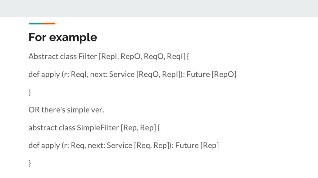 For example Abstract class Filter [RepI, RepO, ...