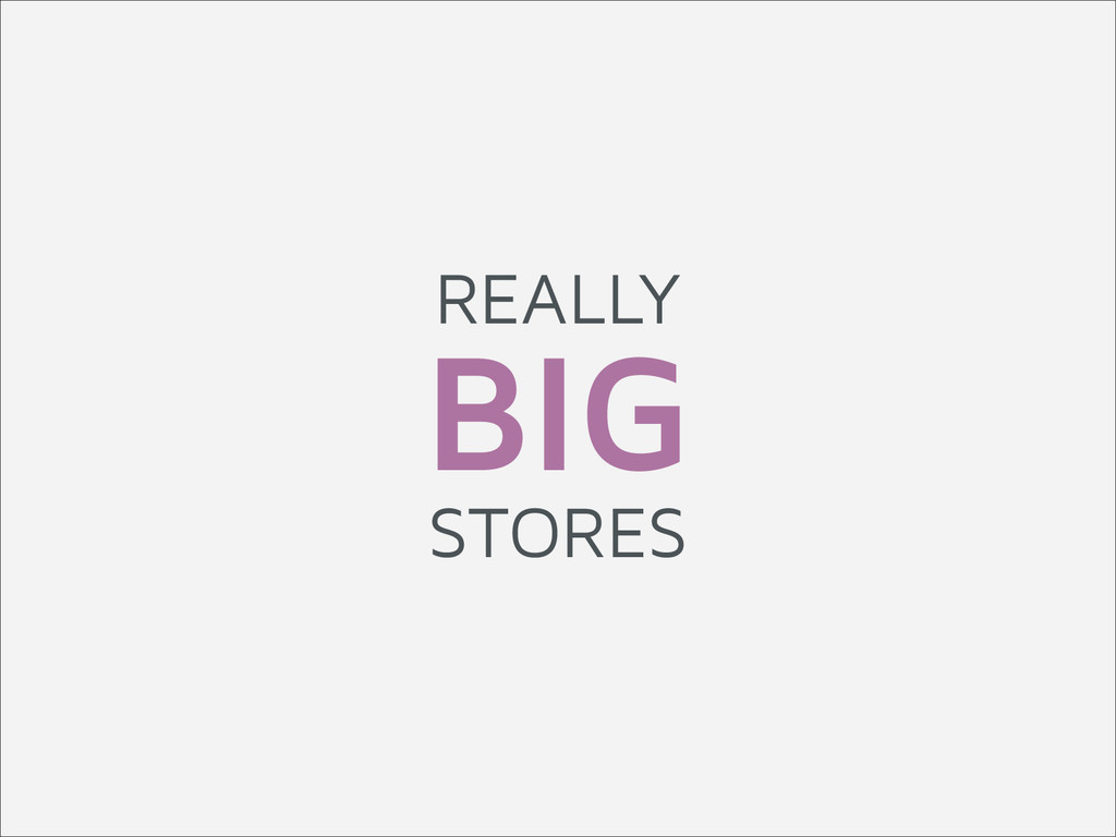 REALLY BIG STORES