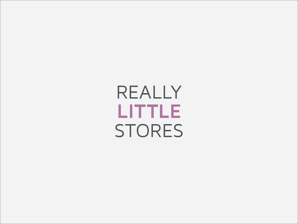 REALLY LITTLE STORES