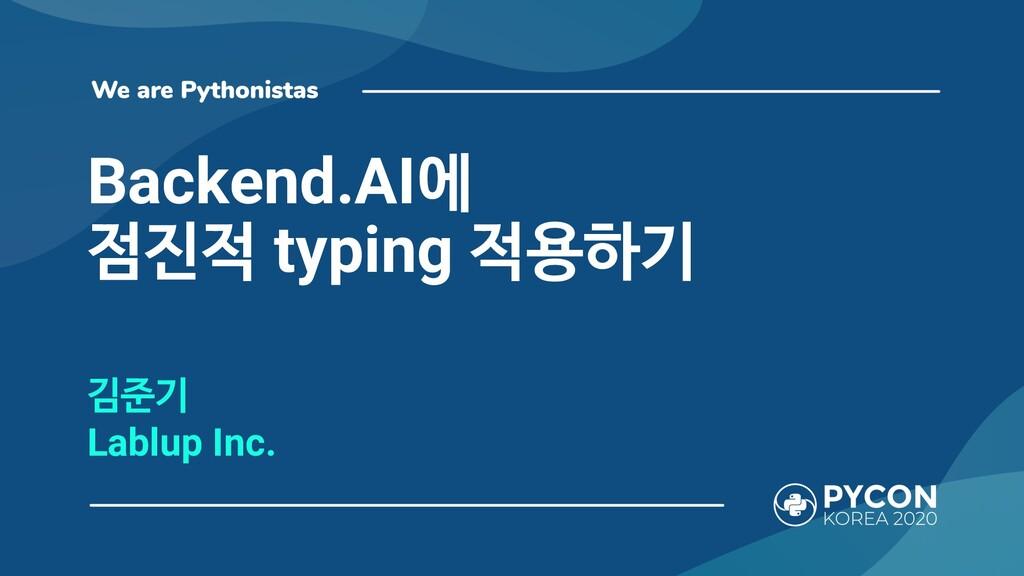 Backend.AI에 점진적 typing 적용하기 김준기 Lablup Inc.