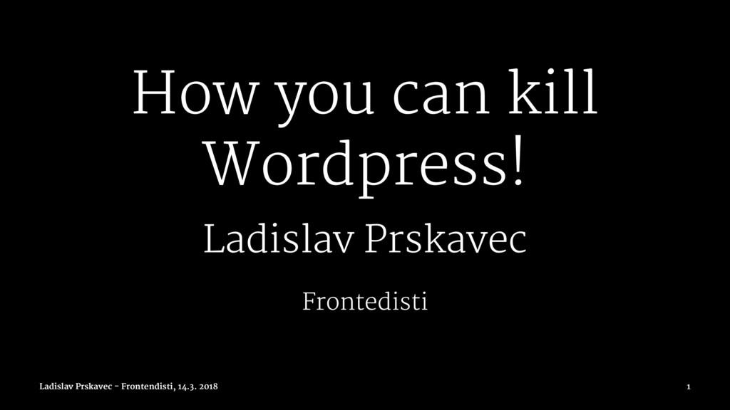 How you can kill Wordpress! Ladislav Prskavec F...