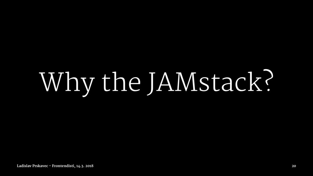 Why the JAMstack? Ladislav Prskavec - Frontendi...
