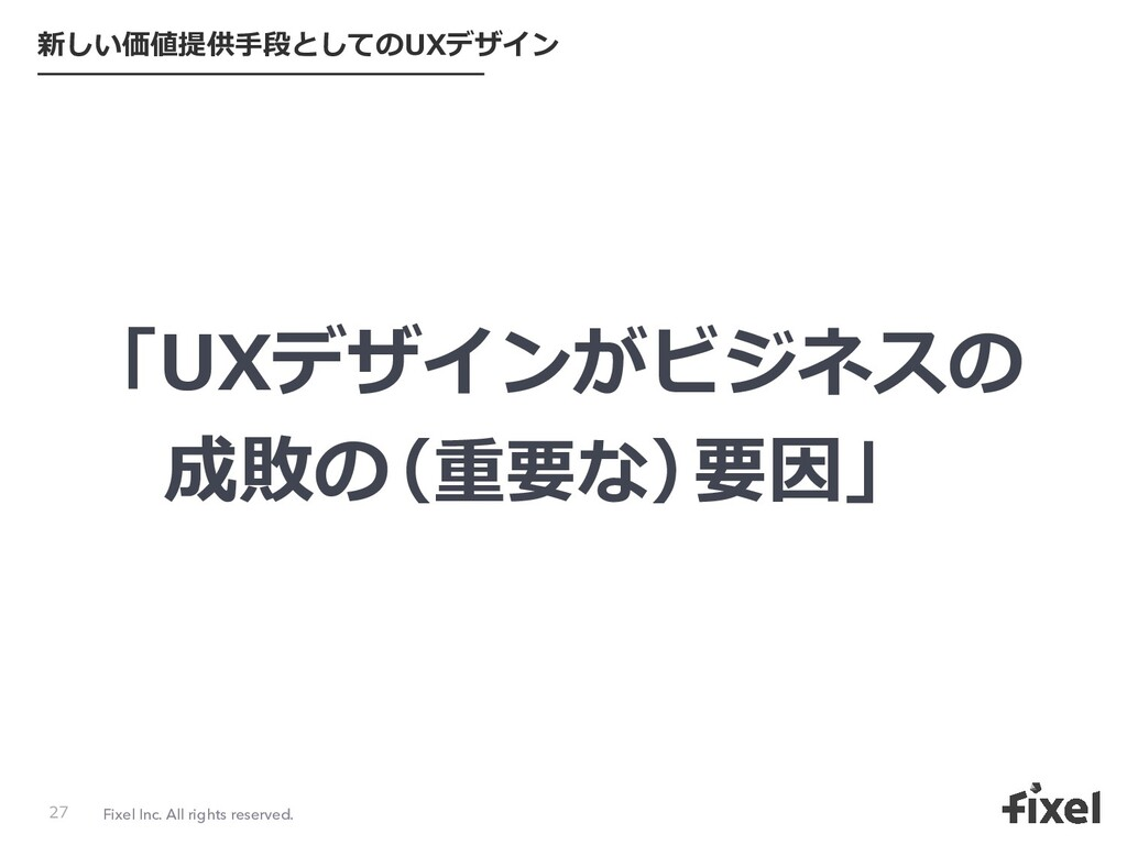 Fixel Inc. All rights reserved. 新しい価値提供⼿段としてのUX...