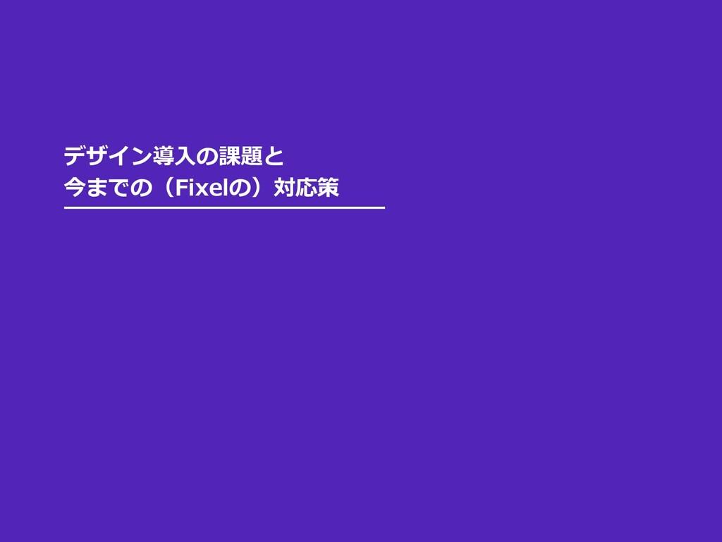 デザイン導⼊の課題と 今までの(Fixelの)対応策