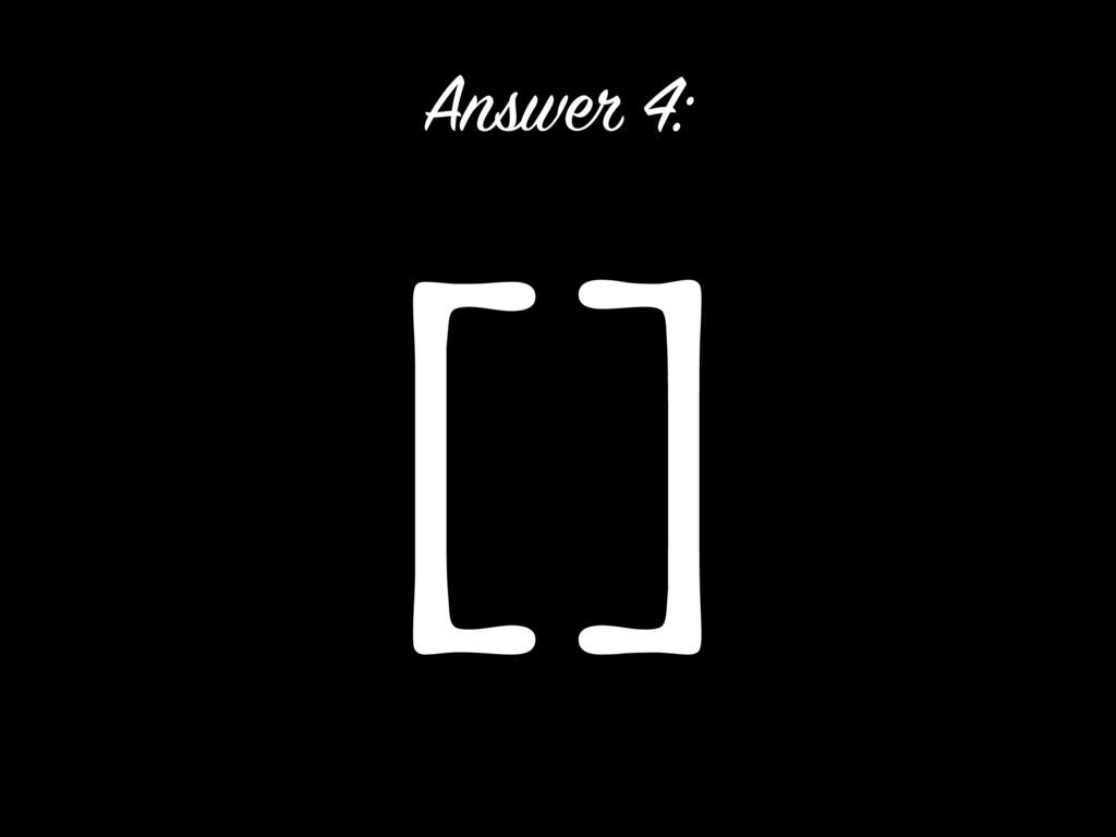 [] Answer 4: