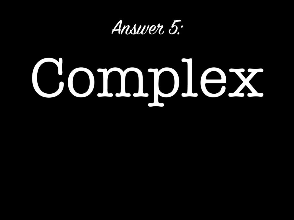 Complex Answer 5: