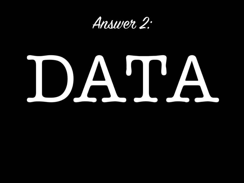 DATA Answer 2: