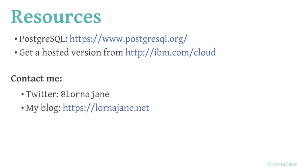 Resources • PostgreSQL: https://www.postgresql....