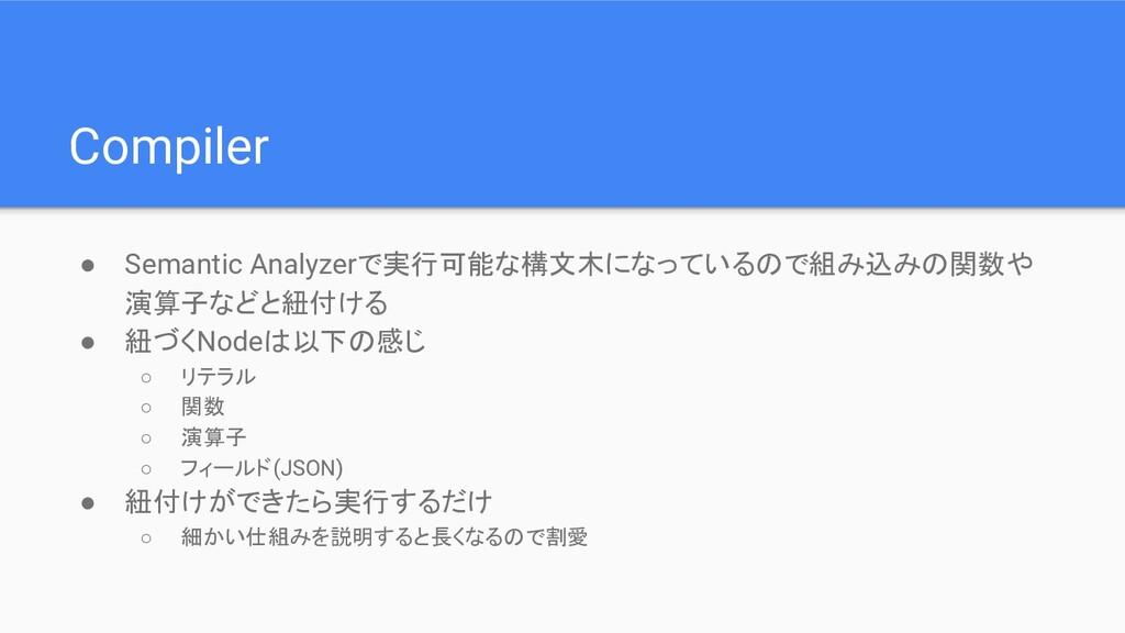 Compiler ● Semantic Analyzerで実行可能な構文木になっているので組み...
