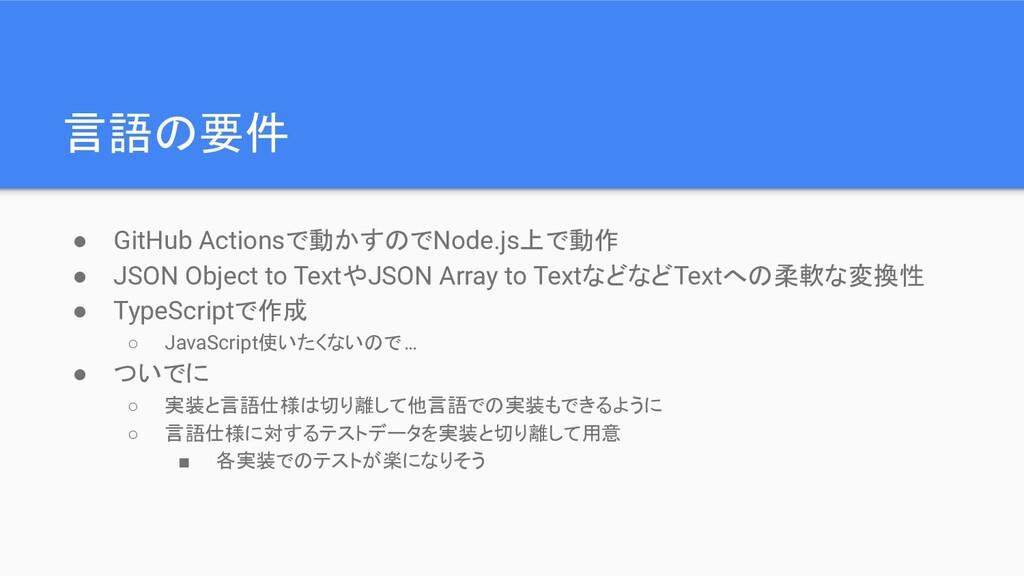 言語の要件 ● GitHub Actionsで動かすのでNode.js上で動作 ● JSON ...