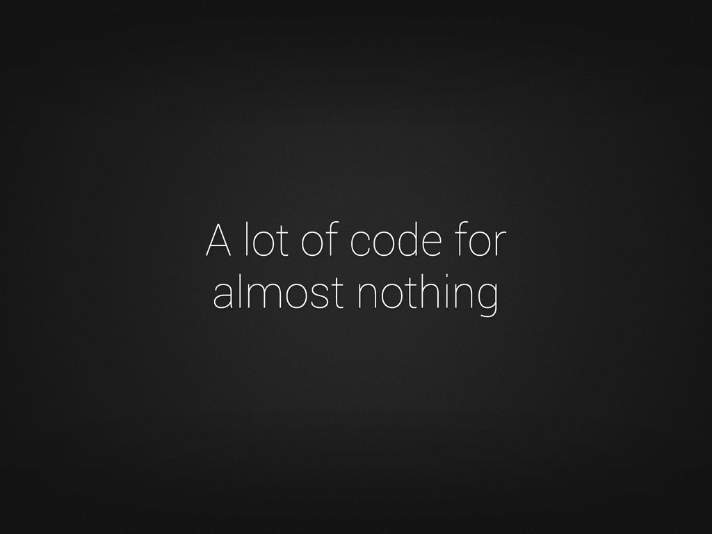 A lot of code for almost nothing