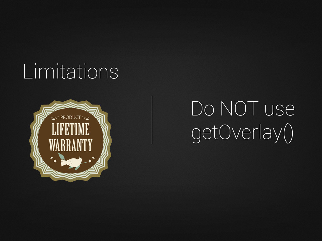 Do NOT use getOverlay() Limitations