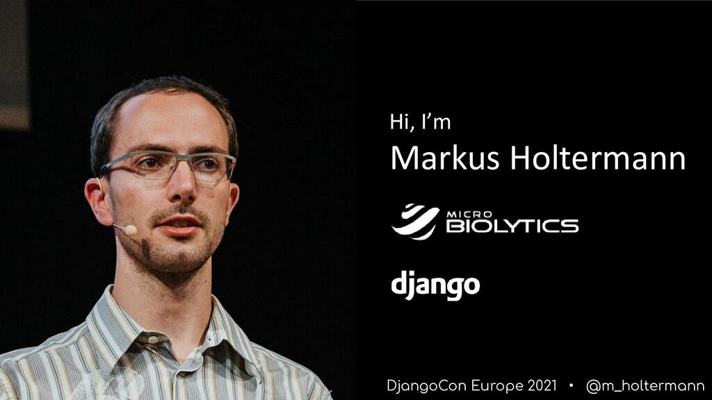 DjangoCon Europe 2021 • @m_holtermann Hi, I'm M...