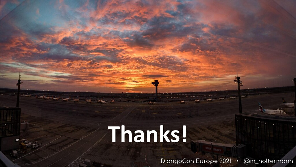 DjangoCon Europe 2021 • @m_holtermann Thanks!