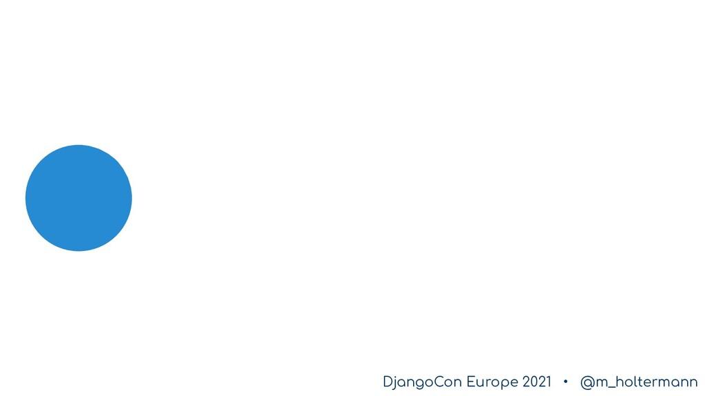 DjangoCon Europe 2021 • @m_holtermann DjangoCon...